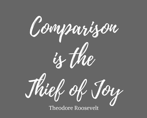 """""""Comparison is the Thief of Joy."""" Teddy Roosevelt"""