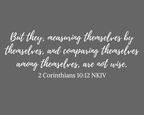"""""""But they, measuring themselves by themselves, and comparing themselves among themselves, are not wise."""" 2 Corinthians 10:12 NKJV"""